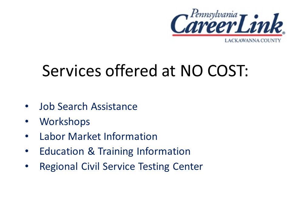 Services offered at NO COST: Job Search Assistance Workshops Labor Market Information Education & Training Information Regional Civil Service Testing