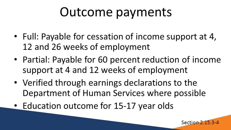 Outcome payments Full: Payable for cessation of income support at 4, 12 and 26 weeks of employment Partial: Payable for 60 percent reduction of income support at 4 and 12 weeks of employment Verified through earnings declarations to the Department of Human Services where possible Education outcome for 15-17 year olds Section 2.15.3-4