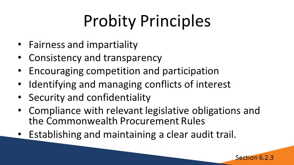 Probity Principles Fairness and impartiality Consistency and transparency Encouraging competition and participation Identifying and managing conflicts of interest Security and confidentiality Compliance with relevant legislative obligations and the Commonwealth Procurement Rules Establishing and maintaining a clear audit trail.