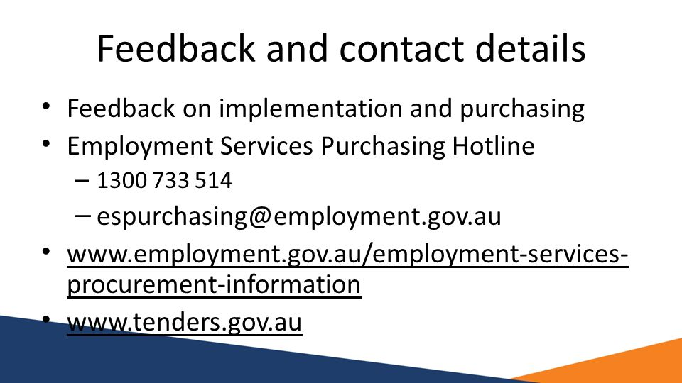 Feedback and contact details Feedback on implementation and purchasing Employment Services Purchasing Hotline – 1300 733 514 – espurchasing@employment.gov.au www.employment.gov.au/employment-services- procurement-information www.tenders.gov.au