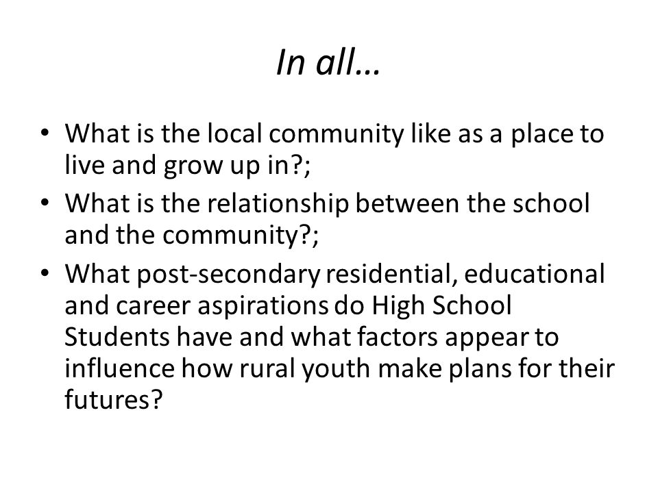 In all… What is the local community like as a place to live and grow up in ; What is the relationship between the school and the community ; What post-secondary residential, educational and career aspirations do High School Students have and what factors appear to influence how rural youth make plans for their futures