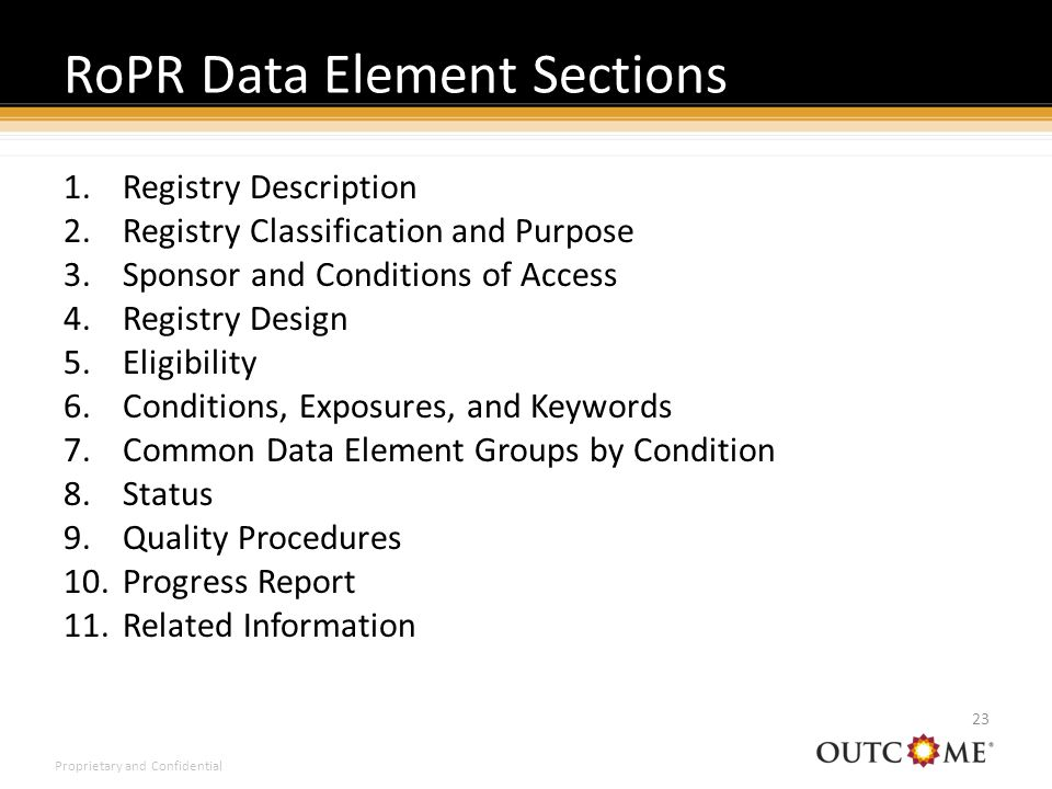 Proprietary and Confidential 1.Registry Description 2.Registry Classification and Purpose 3.Sponsor and Conditions of Access 4.Registry Design 5.Eligibility 6.Conditions, Exposures, and Keywords 7.Common Data Element Groups by Condition 8.Status 9.Quality Procedures 10.Progress Report 11.Related Information RoPR Data Element Sections 23