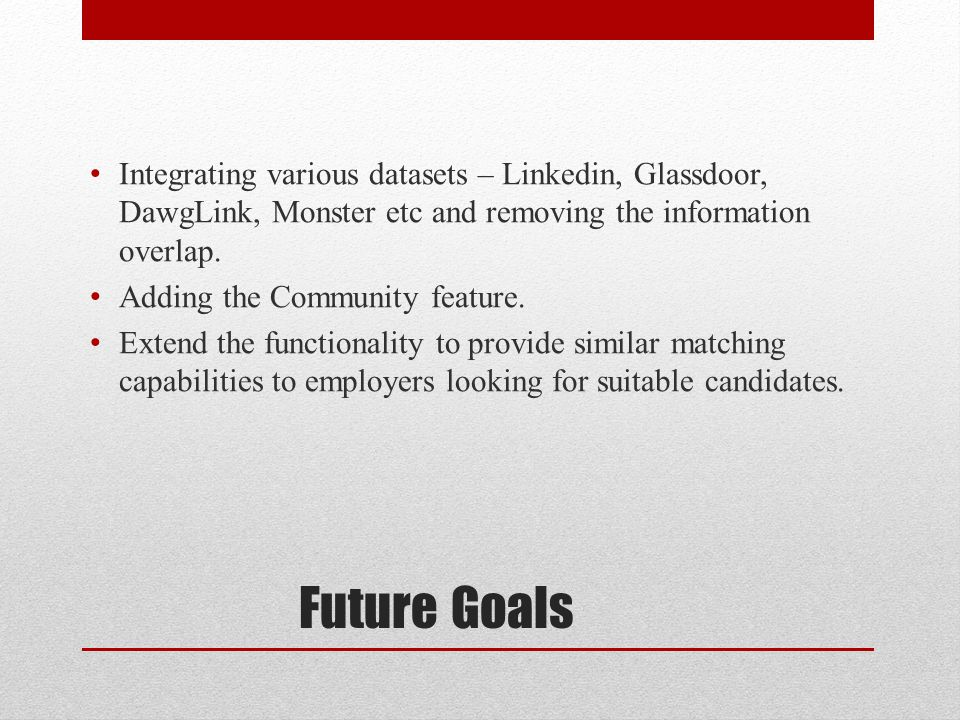 Future Goals Integrating various datasets – Linkedin, Glassdoor, DawgLink, Monster etc and removing the information overlap.