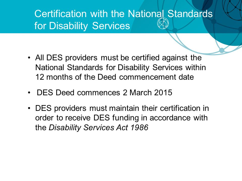 Certification with the National Standards for Disability Services All DES providers must be certified against the National Standards for Disability Services within 12 months of the Deed commencement date DES Deed commences 2 March 2015 DES providers must maintain their certification in order to receive DES funding in accordance with the Disability Services Act 1986