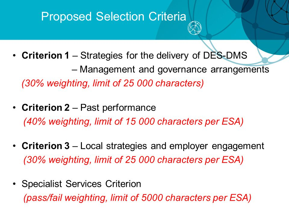 Proposed Selection Criteria Criterion 1 – Strategies for the delivery of DES-DMS – Management and governance arrangements (30% weighting, limit of 25 000 characters) Criterion 2 – Past performance (40% weighting, limit of 15 000 characters per ESA) Criterion 3 – Local strategies and employer engagement (30% weighting, limit of 25 000 characters per ESA) Specialist Services Criterion (pass/fail weighting, limit of 5000 characters per ESA)