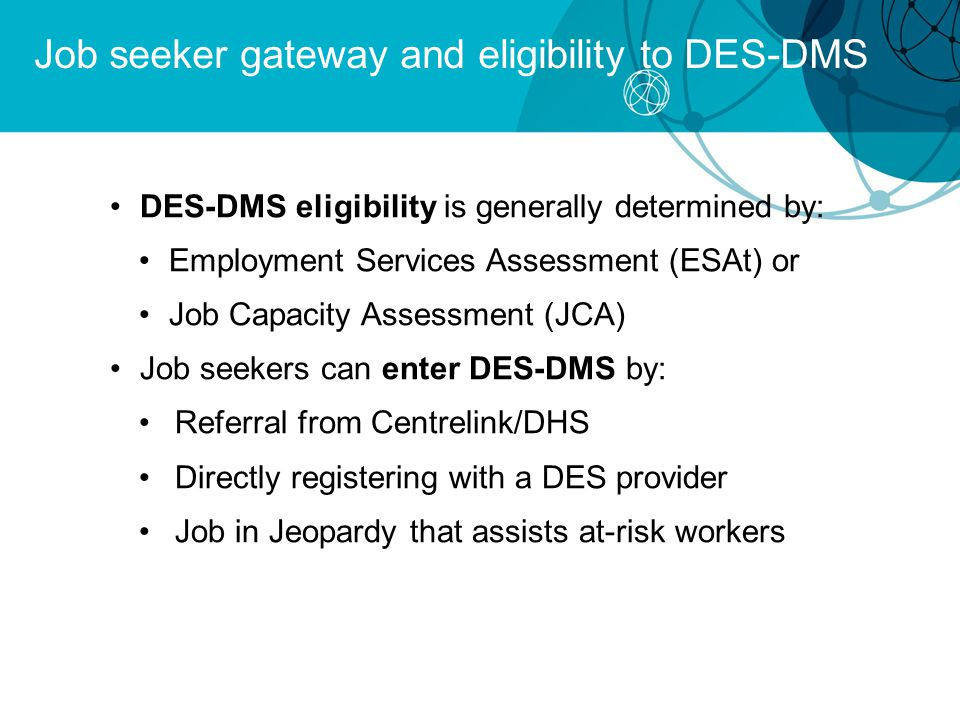 Job seeker gateway and eligibility to DES-DMS DES-DMS eligibility is generally determined by: Employment Services Assessment (ESAt) or Job Capacity Assessment (JCA) Job seekers can enter DES-DMS by: Referral from Centrelink/DHS Directly registering with a DES provider Job in Jeopardy that assists at-risk workers