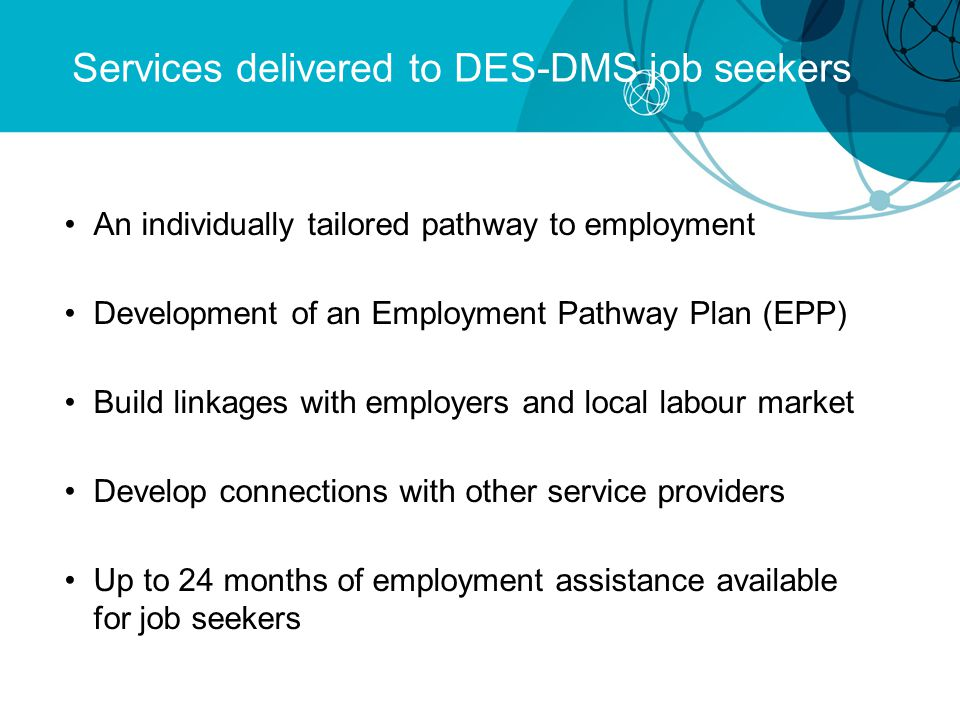 Services delivered to DES-DMS job seekers An individually tailored pathway to employment Development of an Employment Pathway Plan (EPP) Build linkages with employers and local labour market Develop connections with other service providers Up to 24 months of employment assistance available for job seekers
