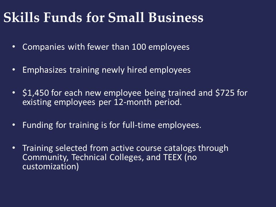 Skills Funds for Small Business Companies with fewer than 100 employees Emphasizes training newly hired employees $1,450 for each new employee being t