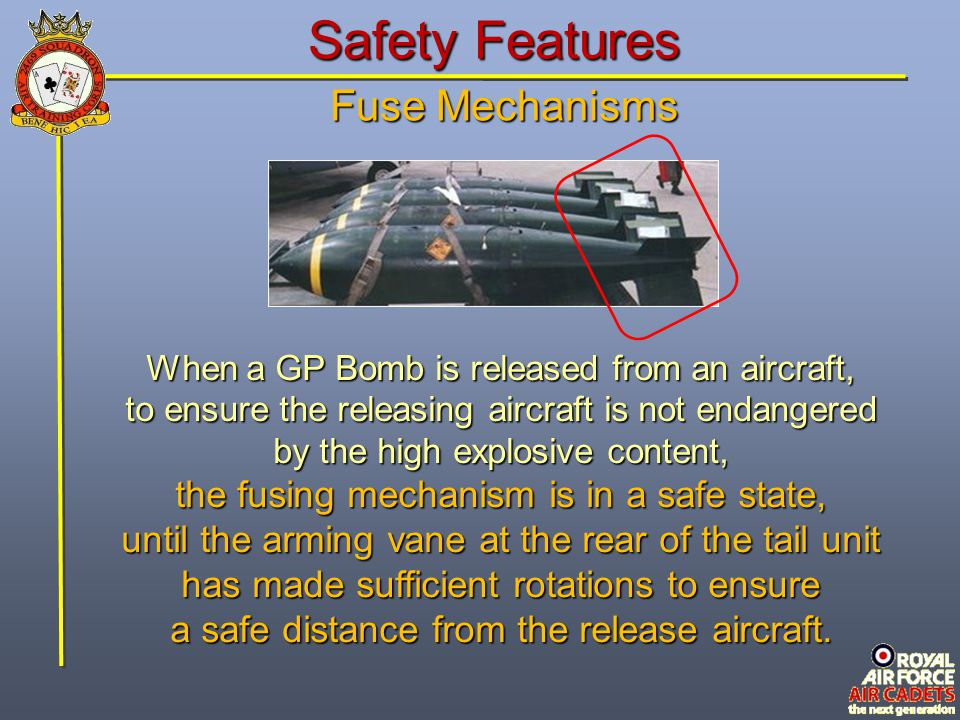 Safety Features When a GP Bomb is released from an aircraft, to ensure the releasing aircraft is not endangered by the high explosive content, the fus