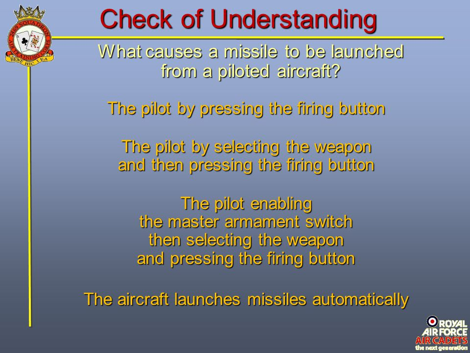 Check of Understanding What causes a missile to be launched from a piloted aircraft? The pilot by selecting the weapon and then pressing the firing bu