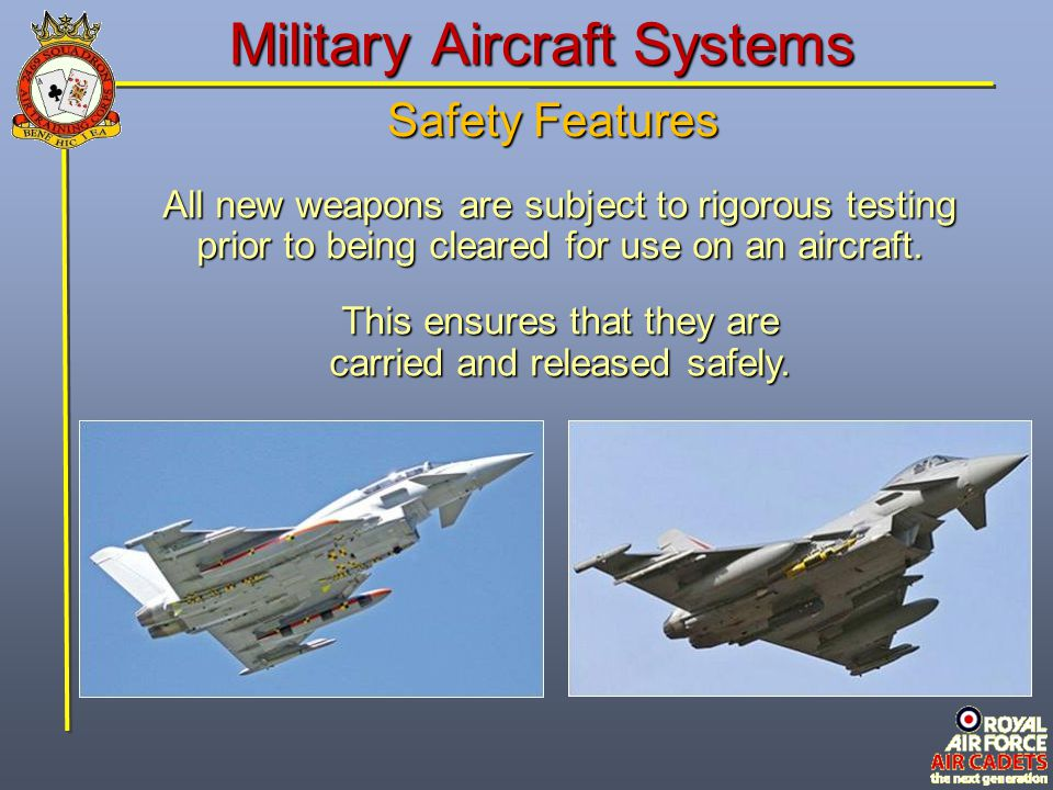 Military Aircraft Systems Safety Features All new weapons are subject to rigorous testing prior to being cleared for use on an aircraft. This ensures