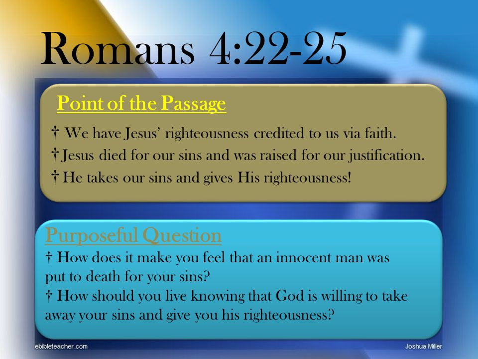 Romans 4:22-25 Point of the Passage Purposeful Question † How does it make you feel that an innocent man was put to death for your sins.