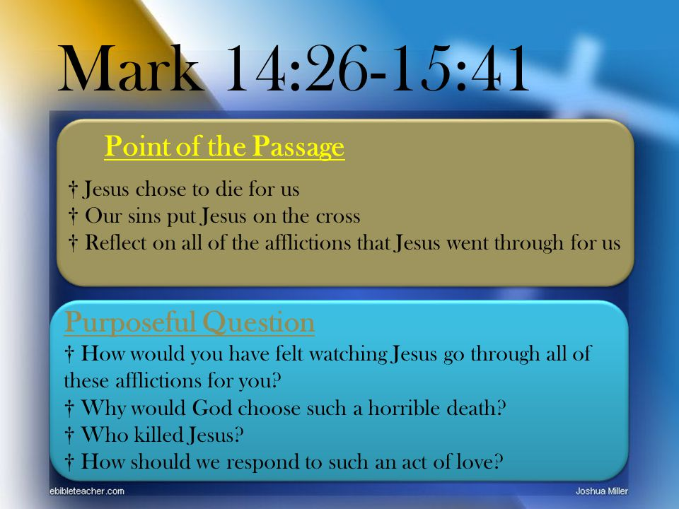 Mark 14:26-15:41 Point of the Passage Purposeful Question † How would you have felt watching Jesus go through all of these afflictions for you.