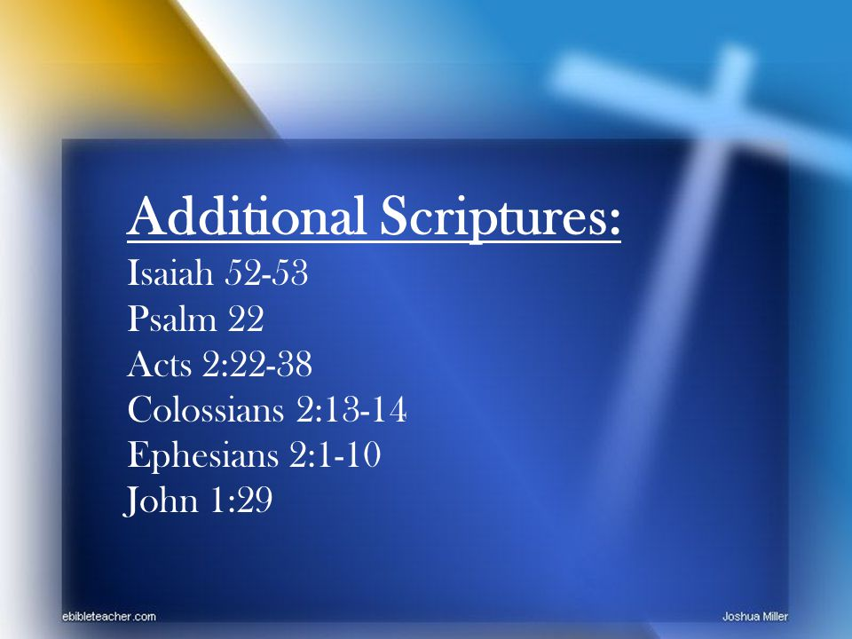 Additional Scriptures: Isaiah 52-53 Psalm 22 Acts 2:22-38 Colossians 2:13-14 Ephesians 2:1-10 John 1:29