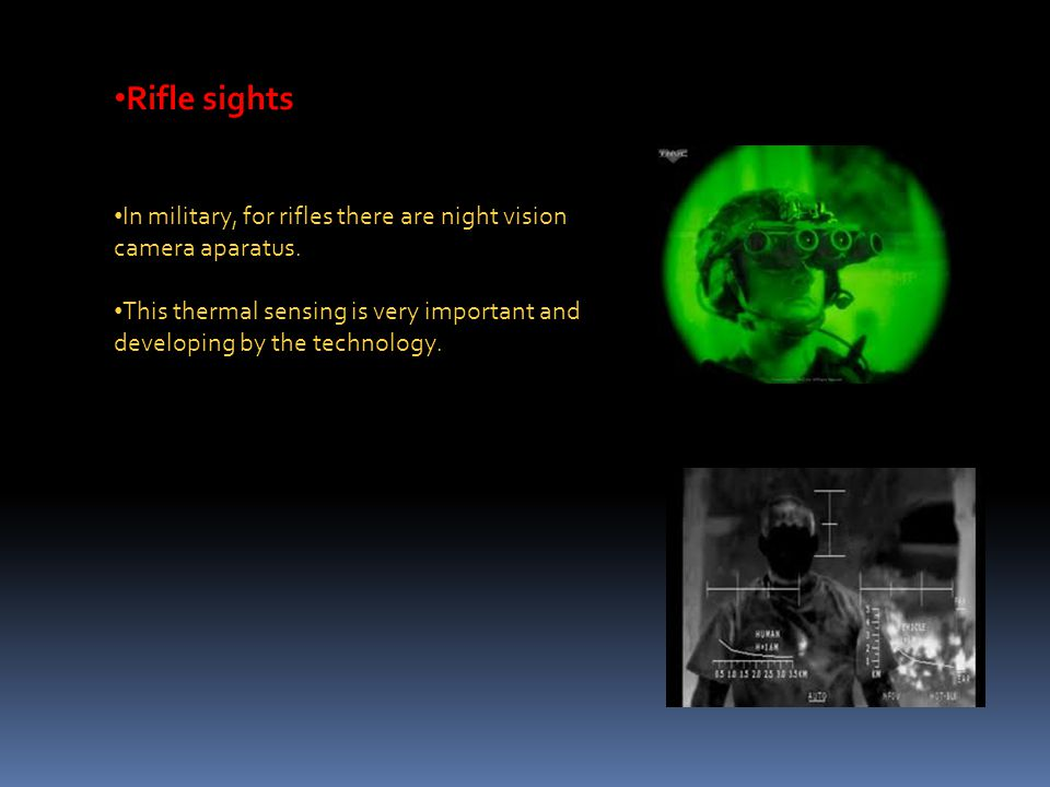 Rifle sights In military, for rifles there are night vision camera aparatus. This thermal sensing is very important and developing by the technology.