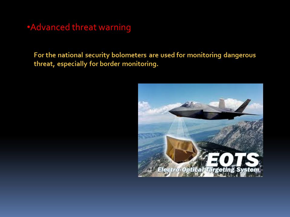 Advanced threat warning For the national security bolometers are used for monitoring dangerous threat, especially for border monitoring.
