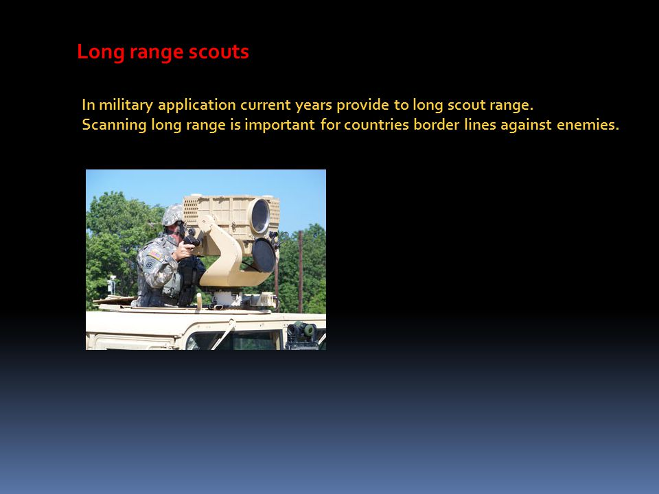 Long range scouts In military application current years provide to long scout range. Scanning long range is important for countries border lines again