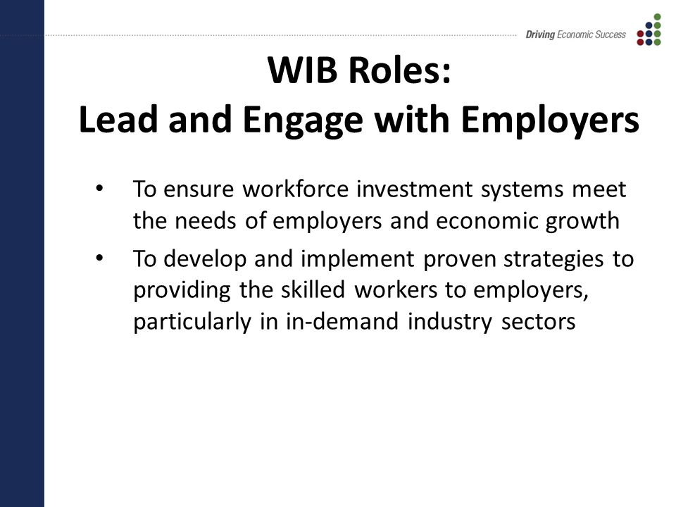 WIB Roles: Lead and Engage with Employers To ensure workforce investment systems meet the needs of employers and economic growth To develop and implement proven strategies to providing the skilled workers to employers, particularly in in-demand industry sectors