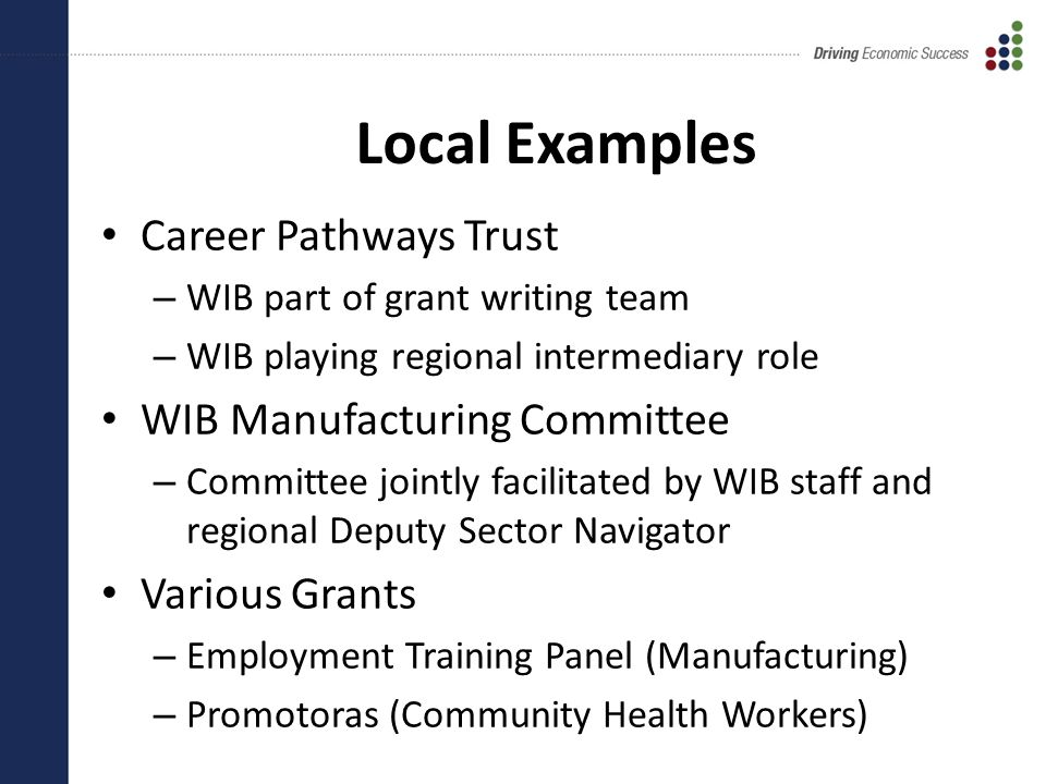Local Examples Career Pathways Trust – WIB part of grant writing team – WIB playing regional intermediary role WIB Manufacturing Committee – Committee jointly facilitated by WIB staff and regional Deputy Sector Navigator Various Grants – Employment Training Panel (Manufacturing) – Promotoras (Community Health Workers)
