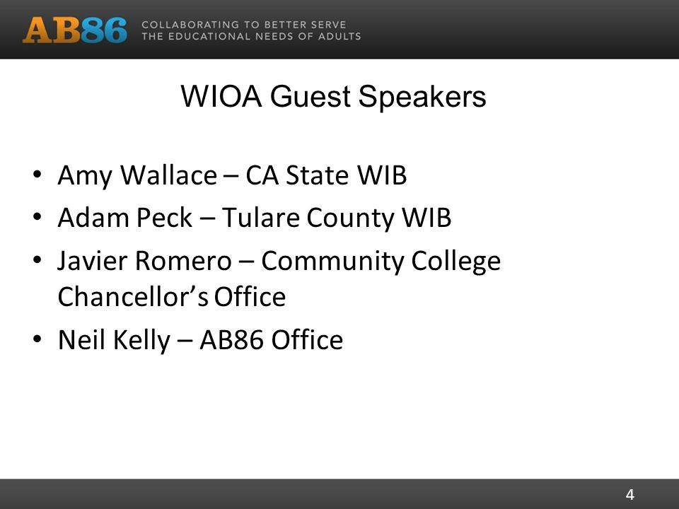 WIOA Guest Speakers Amy Wallace – CA State WIB Adam Peck – Tulare County WIB Javier Romero – Community College Chancellor's Office Neil Kelly – AB86 Office 4