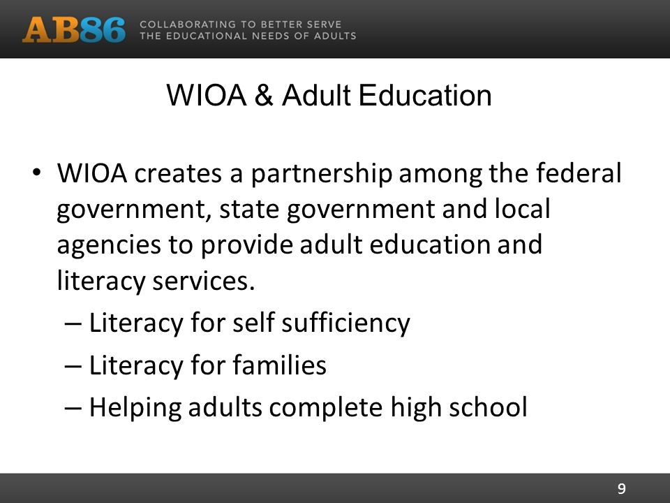 WIOA & Adult Education WIOA creates a partnership among the federal government, state government and local agencies to provide adult education and literacy services.