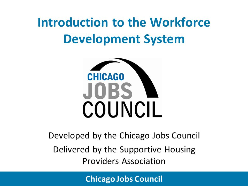 Chicago Jobs Council Introduction to the Workforce Development System Developed by the Chicago Jobs Council Delivered by the Supportive Housing Providers Association