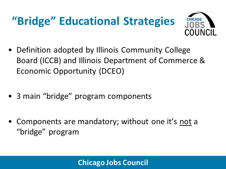 Chicago Jobs Council Bridge Educational Strategies Definition adopted by Illinois Community College Board (ICCB) and Illinois Department of Commerce & Economic Opportunity (DCEO) 3 main bridge program components Components are mandatory; without one it's not a bridge program