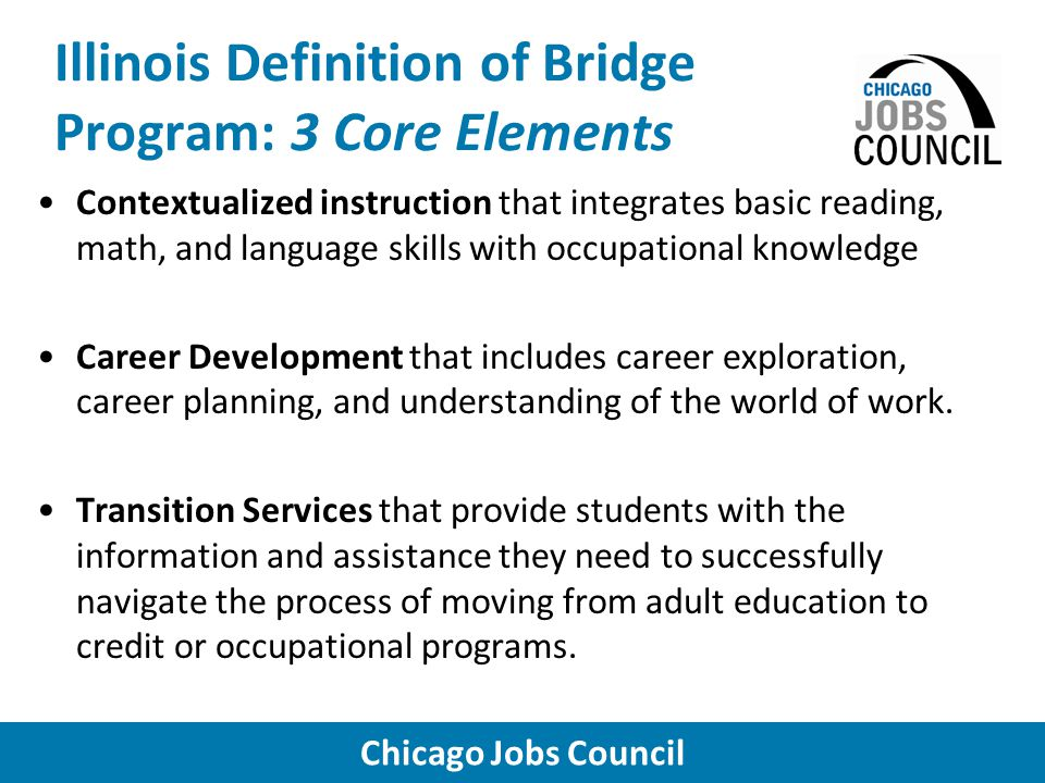 Chicago Jobs Council Illinois Definition of Bridge Program: 3 Core Elements Contextualized instruction that integrates basic reading, math, and language skills with occupational knowledge Career Development that includes career exploration, career planning, and understanding of the world of work.