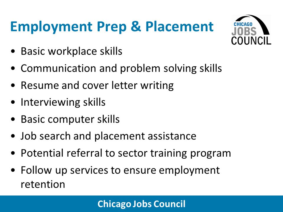 Chicago Jobs Council Employment Prep & Placement Basic workplace skills Communication and problem solving skills Resume and cover letter writing Interviewing skills Basic computer skills Job search and placement assistance Potential referral to sector training program Follow up services to ensure employment retention