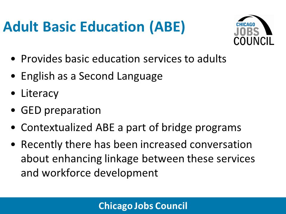 Chicago Jobs Council Adult Basic Education (ABE) Provides basic education services to adults English as a Second Language Literacy GED preparation Contextualized ABE a part of bridge programs Recently there has been increased conversation about enhancing linkage between these services and workforce development