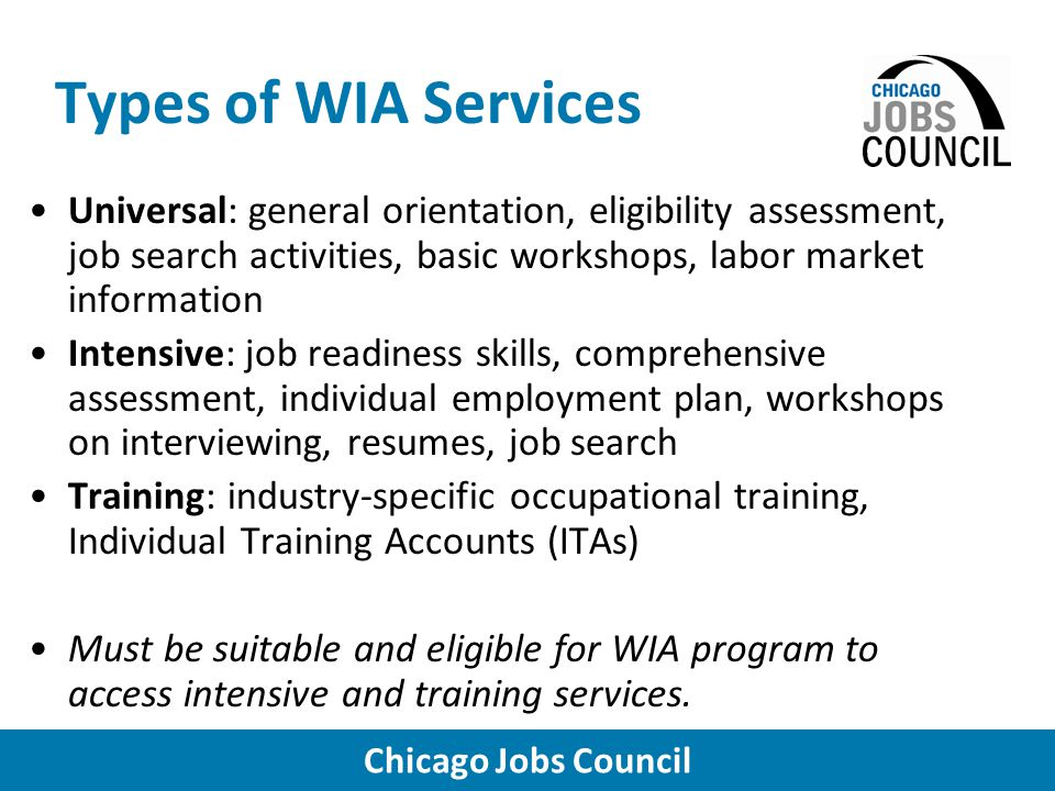 Chicago Jobs Council Types of WIA Services Universal: general orientation, eligibility assessment, job search activities, basic workshops, labor market information Intensive: job readiness skills, comprehensive assessment, individual employment plan, workshops on interviewing, resumes, job search Training: industry-specific occupational training, Individual Training Accounts (ITAs) Must be suitable and eligible for WIA program to access intensive and training services.