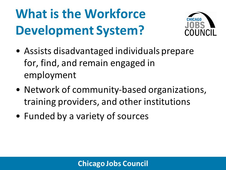 Chicago Jobs Council What is the Workforce Development System.