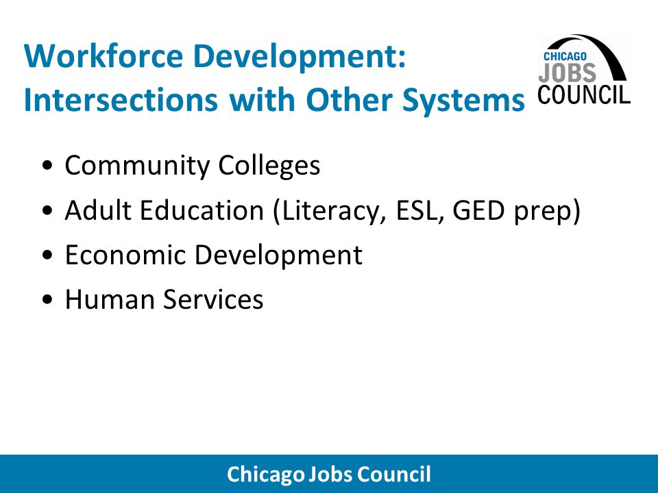 Chicago Jobs Council Workforce Development: Intersections with Other Systems Community Colleges Adult Education (Literacy, ESL, GED prep) Economic Development Human Services