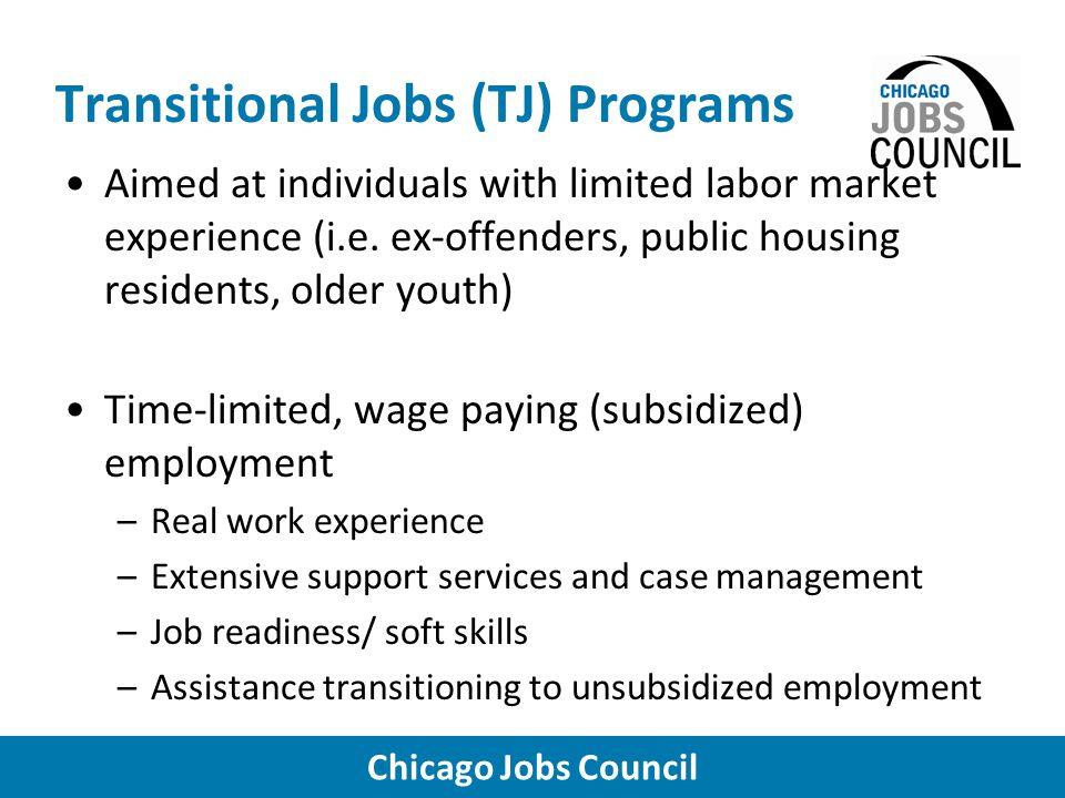 Chicago Jobs Council Transitional Jobs (TJ) Programs Types of TJ Program Models –Individual placement –Work crews –Social enterprise