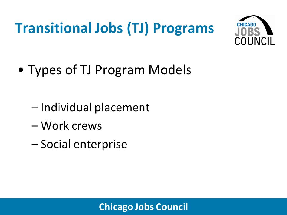 Chicago Jobs Council Transitional Jobs (TJ) Programs Types of TJ Program Models –Individual placement –Work crews –Social enterprise