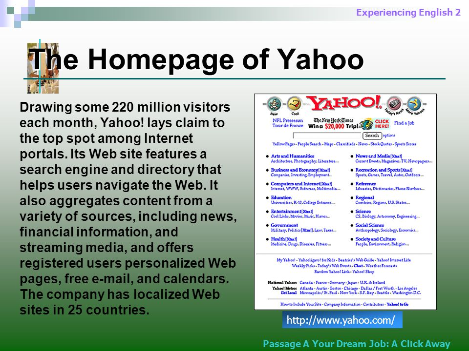 Experiencing English 2 The Homepage of Yahoo http://www.yahoo.com/ Drawing some 220 million visitors each month, Yahoo.