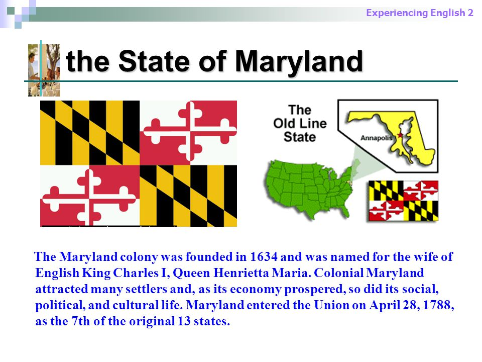 Experiencing English 2 the State of Maryland The Maryland colony was founded in 1634 and was named for the wife of English King Charles I, Queen Henrietta Maria.