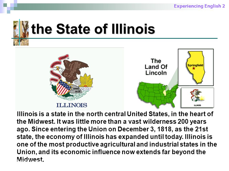 Experiencing English 2 the State of Illinois Illinois is a state in the north central United States, in the heart of the Midwest.