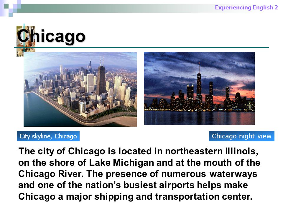 Experiencing English 2 The city of Chicago is located in northeastern Illinois, on the shore of Lake Michigan and at the mouth of the Chicago River.