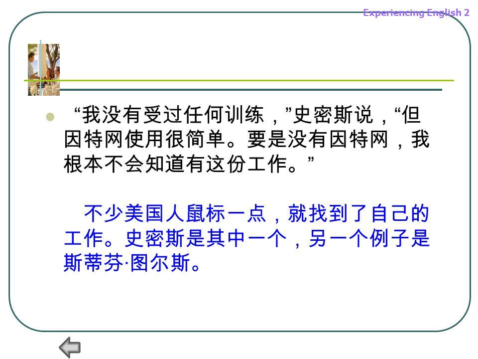 Experiencing English 2 我没有受过任何训练, 史密斯说, 但 因特网使用很简单。要是没有因特网,我 根本不会知道有这份工作。 不少美国人鼠标一点,就找到了自己的 工作。史密斯是其中一个,另一个例子是 斯蒂芬 · 图尔斯。