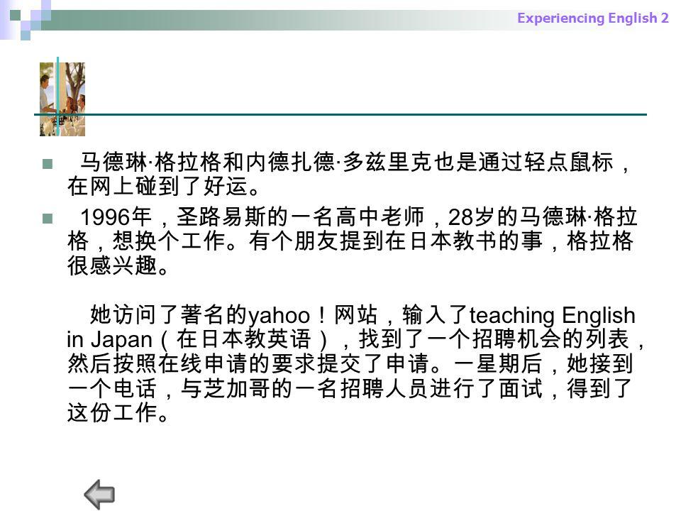 Experiencing English 2 马德琳 · 格拉格和内德扎德 · 多兹里克也是通过轻点鼠标, 在网上碰到了好运。 1996 年,圣路易斯的一名高中老师, 28 岁的马德琳 · 格拉 格,想换个工作。有个朋友提到在日本教书的事,格拉格 很感兴趣。 她访问了著名的 yahoo !网站,输入了 teaching English in Japan (在日本教英语),找到了一个招聘机会的列表, 然后按照在线申请的要求提交了申请。一星期后,她接到 一个电话,与芝加哥的一名招聘人员进行了面试,得到了 这份工作。