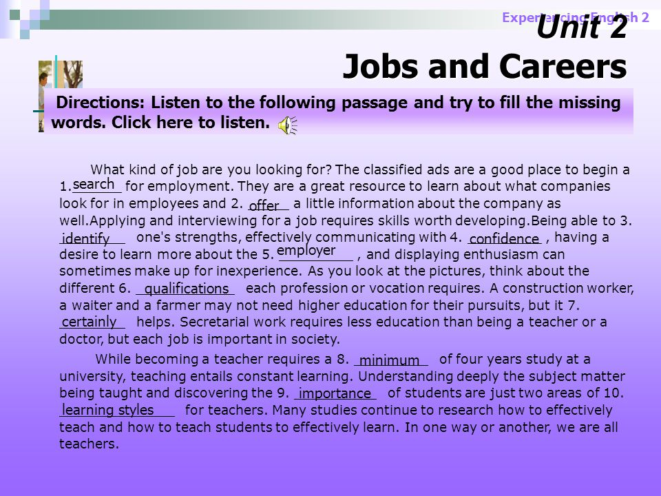 Experiencing English 2 Dialogue Samples Dialogue 1 job counselor; job opening;qualifications; temporary; permanent; what are the hours; full-time; starting salary; basic benefits; health insurance; sick leave; paid vacation; apply for application; personnel office Others: human resources; candidate; position; post; to look for / hunt /land a job; candidate; applicant; cover letter; r é sum é ; requirements You got to know them:
