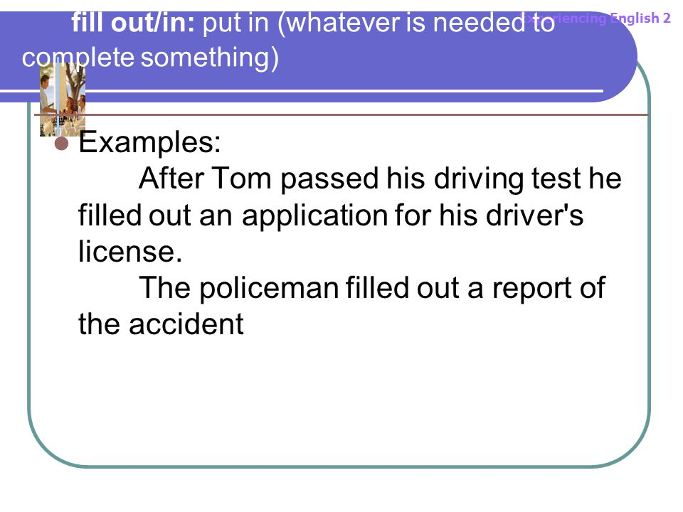Experiencing English 2 fill out/in: put in (whatever is needed to complete something) Examples: After Tom passed his driving test he filled out an application for his driver s license.