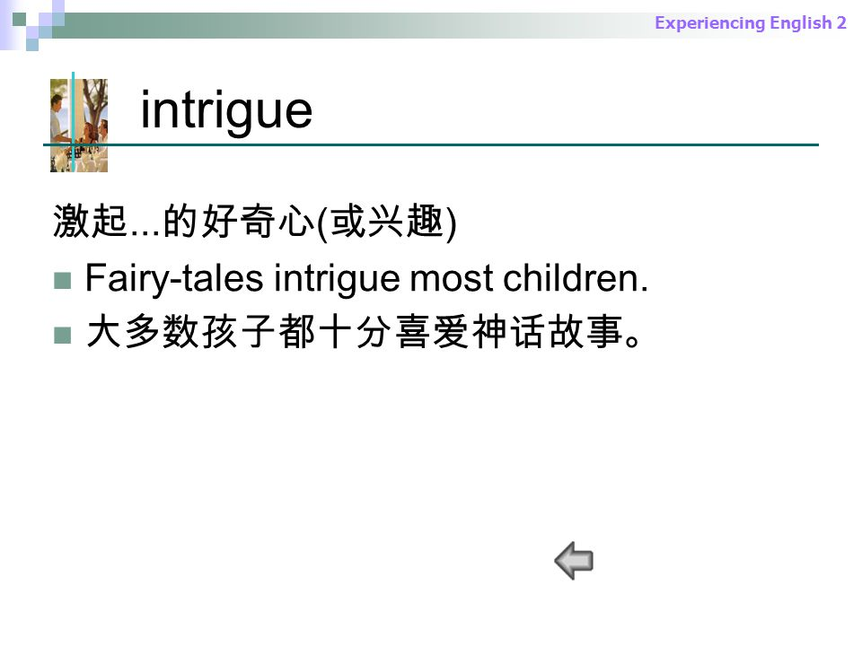 Experiencing English 2 intrigue 激起... 的好奇心 ( 或兴趣 ) Fairy-tales intrigue most children.