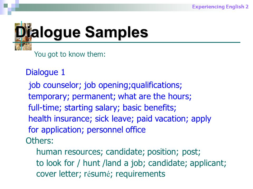 Experiencing English 2 Dialogue Samples You got to know them: Dialogue 2 experience; lay off; temporary assignment; future career plan; part-time; available; strengths; reliable; opportunity to advance; (expected) salary Others: skills; abilities; personality; business trip; communicative skills; ambitious; prospect