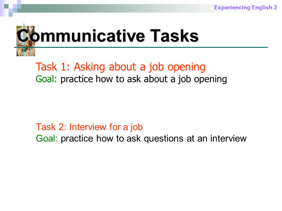 Experiencing English 2 Communicative Tasks Task 2: Interview for a job Goal: practice how to ask questions at an interview Task 1: Asking about a job opening Goal: practice how to ask about a job opening