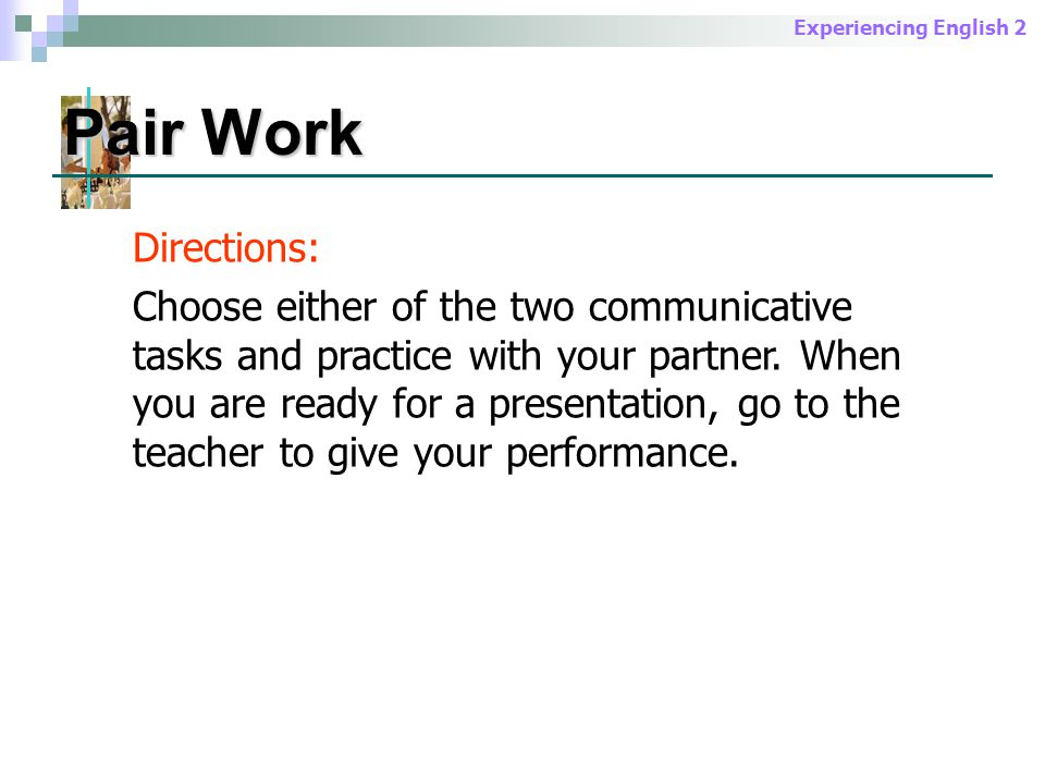 Experiencing English 2 Pair Work Directions: Choose either of the two communicative tasks and practice with your partner.