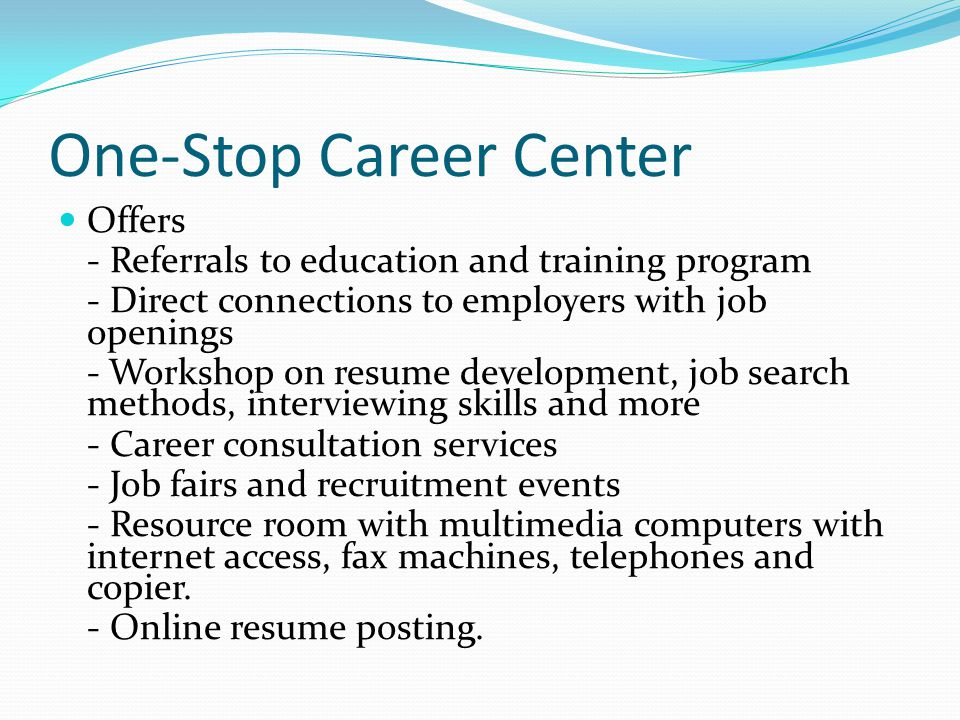 One-Stop Career Center Offers - Referrals to education and training program - Direct connections to employers with job openings - Workshop on resume development, job search methods, interviewing skills and more - Career consultation services - Job fairs and recruitment events - Resource room with multimedia computers with internet access, fax machines, telephones and copier.