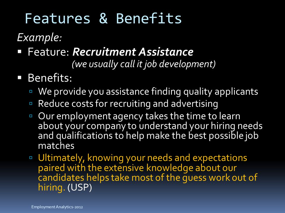 Features & Benefits Example:  Feature: Recruitment Assistance (we usually call it job development)  Benefits:  We provide you assistance finding quality applicants  Reduce costs for recruiting and advertising  Our employment agency takes the time to learn about your company to understand your hiring needs and qualifications to help make the best possible job matches  Ultimately, knowing your needs and expectations paired with the extensive knowledge about our candidates helps take most of the guess work out of hiring.