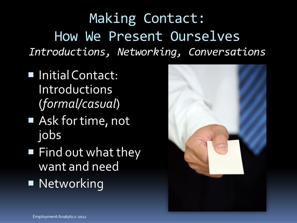 Making Contact: How We Present Ourselves Introductions, Networking, Conversations  Initial Contact: Introductions (formal/casual)  Ask for time, not jobs  Find out what they want and need  Networking Employment Analytics-2012